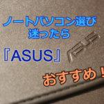 ノートパソコン選びに迷ったら『ASUS』がおすすめ【スペック・価格・デザイン三拍子揃い】